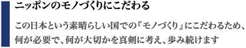 ニッポンのモノづくりにこだわる この日本という素晴らしい国での『モノづくり』にこだわるため、 何が必要で、何が大切かを真剣に考え、歩み続けます。