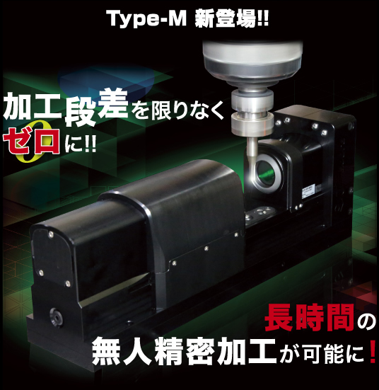 Type-M新登場 加工段差を限りなくゼロに!長時間の無人精密加工が可能に!
